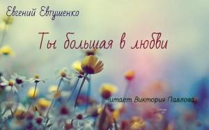 Евгений Евтушенко. Ты большая в любви... Читает Виктория Павлова