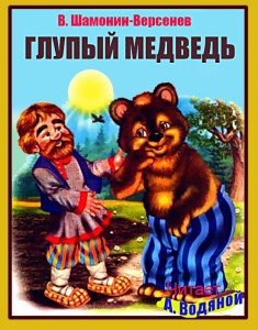 В. Шамонин-Версенев. Глупый медведь - чит. А. Водяной