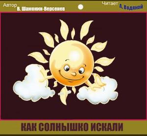 В. Шамонин-Версенев. Как солнышко искали - чит. А. Водяной