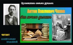 А. П. Чехов. От нечего делать (без муз) - чит. Александр Водяной