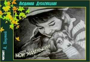Л. Дубковецкая. Мой маленький (без муз) - чит. Александр Водяной
